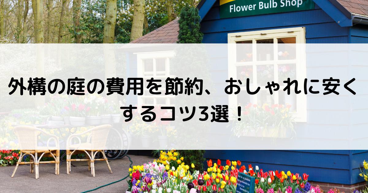 外構の庭の費用を節約、おしゃれに安くするコツ3選!