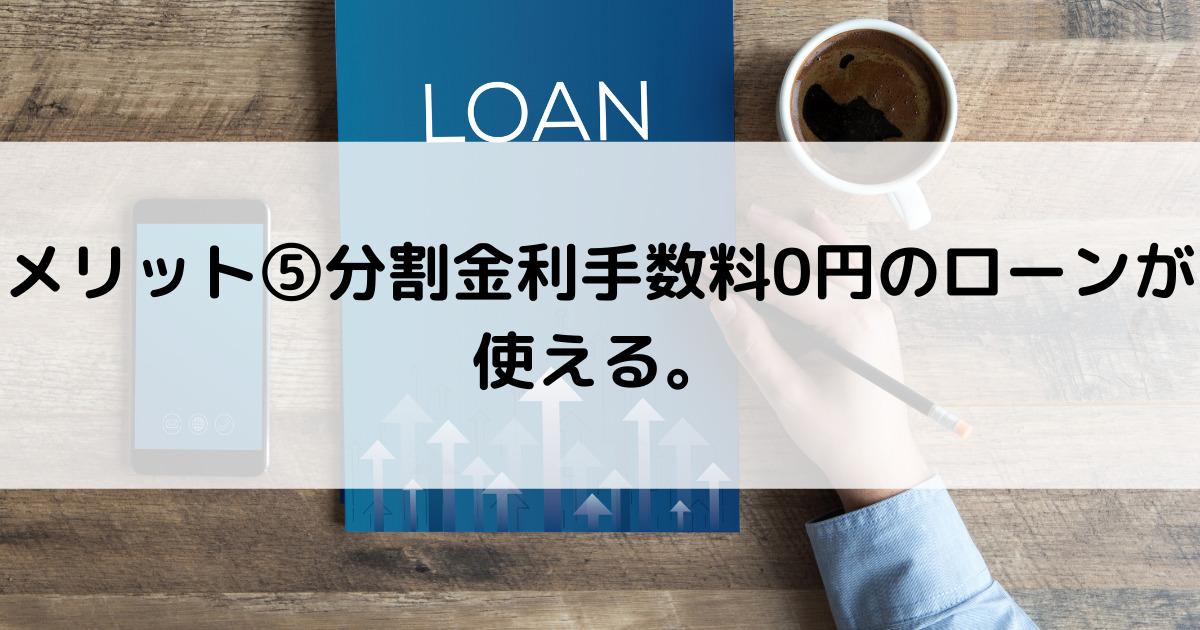 メリット⑤分割金利手数料0円のローンが使える。